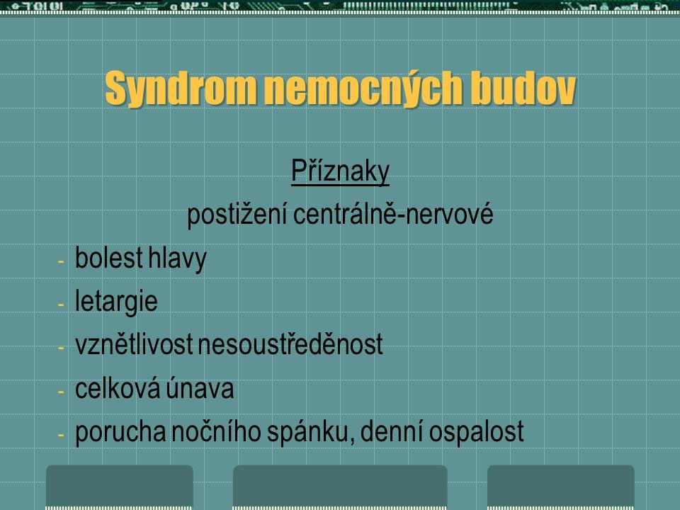 Syndrom nemocných budov Příznaky postižení centrálně-nervové - bolest hlavy - letargie - vznětlivost nesoustředěnost - celková únava - porucha nočního spánku, denní ospalost