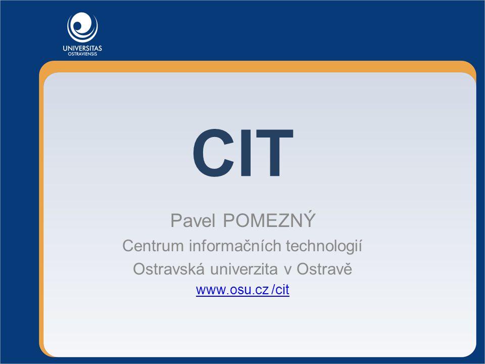 CIT Pavel POMEZNÝ Centrum informačních technologií Ostravská univerzita v Ostravě www.osu.cz /cit