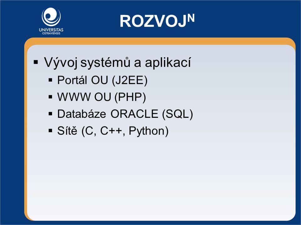 ROZVOJ N  Vývoj systémů a aplikací  Portál OU (J2EE)  WWW OU (PHP)  Databáze ORACLE (SQL)  Sítě (C, C++, Python)