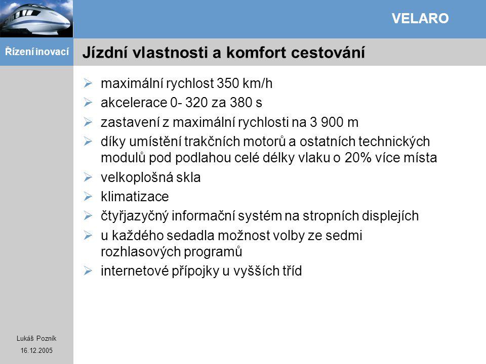 Lukáš Pozník 16.12.2005 Řízení inovací VELARO Jízdní vlastnosti a komfort cestování  maximální rychlost 350 km/h  akcelerace 0- 320 za 380 s  zasta