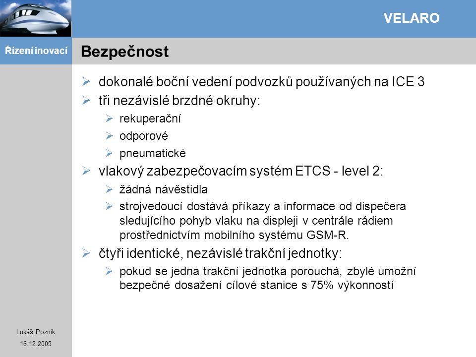 Lukáš Pozník 16.12.2005 Řízení inovací VELARO Bezpečnost  dokonalé boční vedení podvozků používaných na ICE 3  tři nezávislé brzdné okruhy:  rekupe