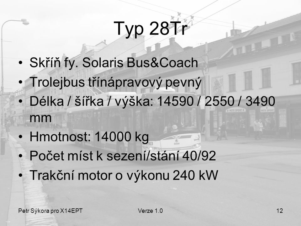 Petr Sýkora pro X14EPTVerze 1.012 Typ 28Tr •Skříň fy. Solaris Bus&Coach •Trolejbus třínápravový pevný •Délka / šířka / výška: 14590 / 2550 / 3490 mm •