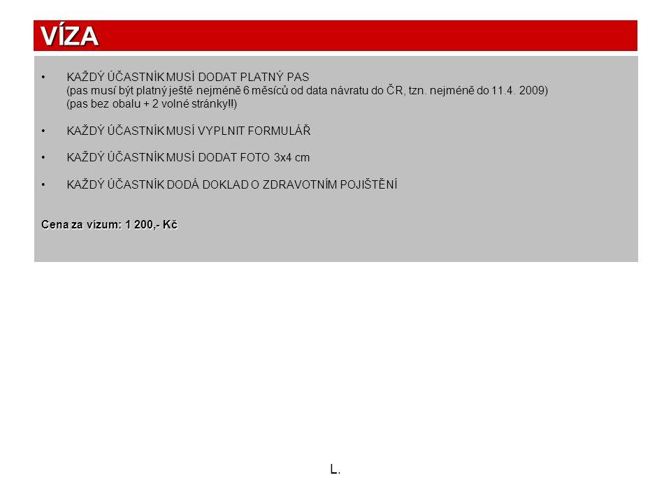 L. VÍZA •KAŽDÝ ÚČASTNÍK MUSÍ DODAT PLATNÝ PAS (pas musí být platný ještě nejméně 6 měsíců od data návratu do ČR, tzn. nejméně do 11.4. 2009) (pas bez