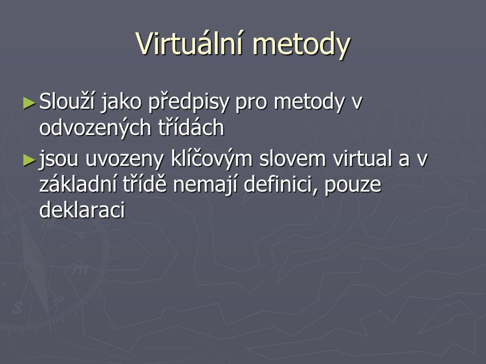 Virtuální metody struct bod_1 {double x,y;}; class kres_obj // bázová třída { protected: bod_1 ref_bod; virtual int kresli(); // bude se měnit v odvozených třídách }; class obdelnik: public kres_obj // odvozená třída { protected: bod_1 rohy[4]; virtual int kresli(); // bude se měnit }; class kruznice: public kres_obj // odvozená třída { protected: bod_1 stred; float r; virtual int kresli(); // bude se měnit (nakreslí kružnici) };