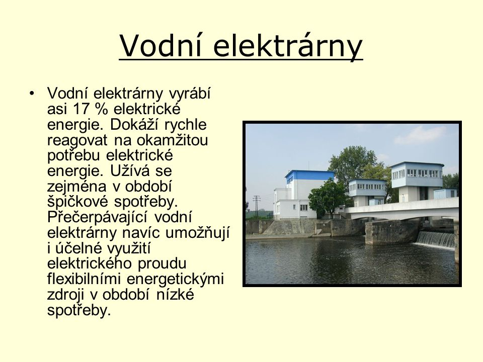 Vodní elektrárny •Vodní elektrárny vyrábí asi 17 % elektrické energie. Dokáží rychle reagovat na okamžitou potřebu elektrické energie. Užívá se zejmén