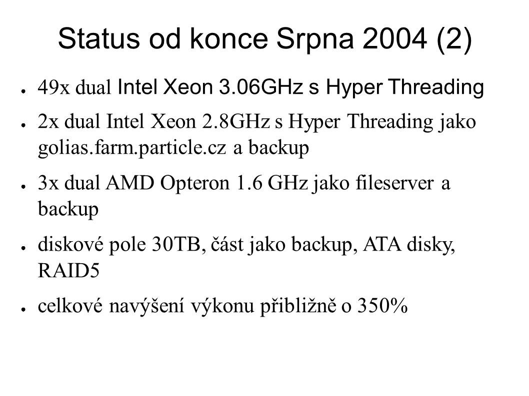 Status od konce Srpna 2004 (2) ● 49x dual Intel Xeon 3.06GHz s Hyper Threading ● 2x dual Intel Xeon 2.8GHz s Hyper Threading jako golias.farm.particle