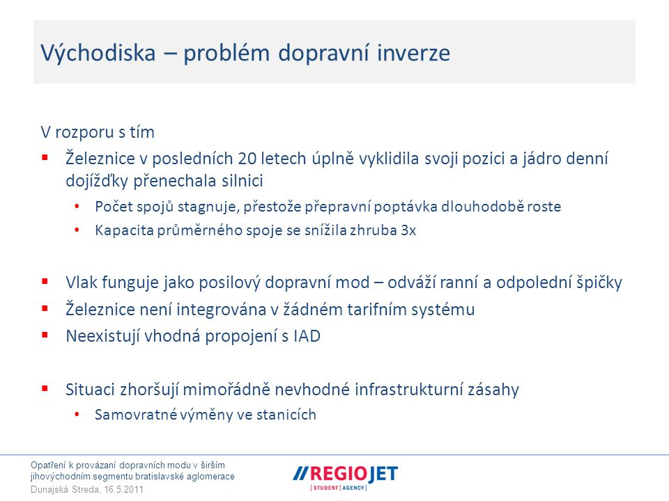 Opatření k provázaní dopravních modu v širším jihovýchodním segmentu bratislavské aglomerace Dunajská Streda, 16.5.2011 Východiska – problém dopravní inverze V rozporu s tím  Železnice v posledních 20 letech úplně vyklidila svoji pozici a jádro denní dojížďky přenechala silnici • Počet spojů stagnuje, přestože přepravní poptávka dlouhodobě roste • Kapacita průměrného spoje se snížila zhruba 3x  Vlak funguje jako posilový dopravní mod – odváží ranní a odpolední špičky  Železnice není integrována v žádném tarifním systému  Neexistují vhodná propojení s IAD  Situaci zhoršují mimořádně nevhodné infrastrukturní zásahy • Samovratné výměny ve stanicích