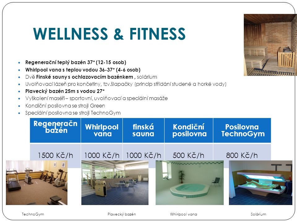 WELLNESS & FITNESS  Regenerační teplý bazén 37° (12-15 osob)  Whirlpool vana s teplou vodou 36-37° (4-6 osob)  Dvě Finské sauny s ochlazovacím bazénkem, solárium  Uvolňovací lázeň pro končetiny, tzv.šlapačky (princip střídání studené a horké vody)  Plavecký bazén 25m s vodou 27°  Vyškolení maséři – sportovní, uvolňovací a speciální masáže  Kondiční posilovna se stroji Green  Speciální posilovna se stroji TechnoGym Ceny obsahují DPH.