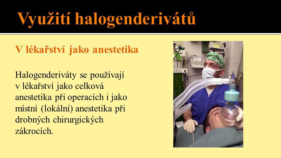 V lékařství jako anestetika Halogenderiváty se používají v lékařství jako celková anestetika při operacích i jako místní (lokální) anestetika při drobných chirurgických zákrocích.