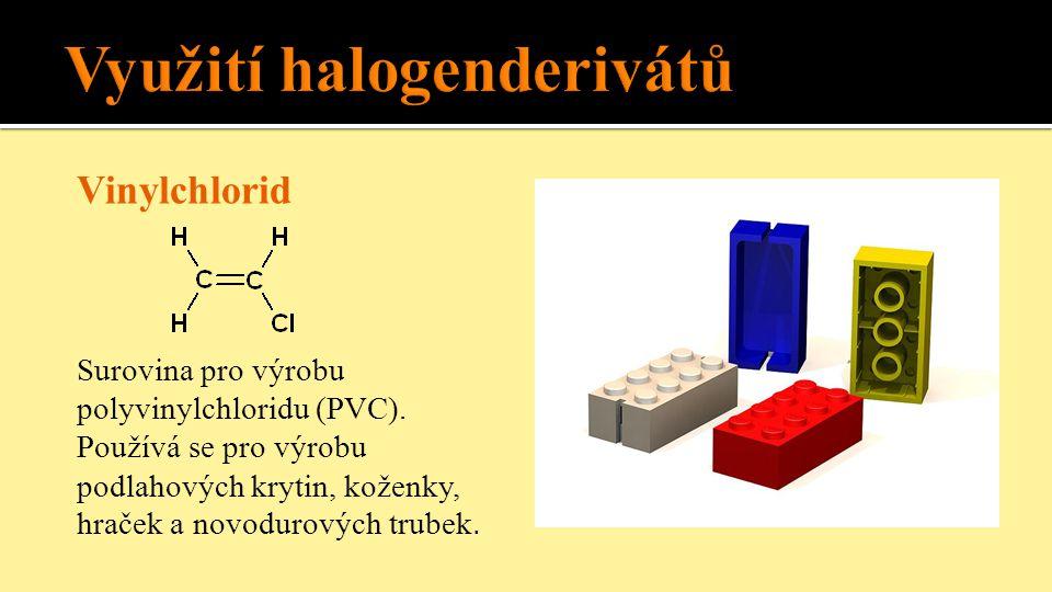 Vinylchlorid Surovina pro výrobu polyvinylchloridu (PVC). Používá se pro výrobu podlahových krytin, koženky, hraček a novodurových trubek.