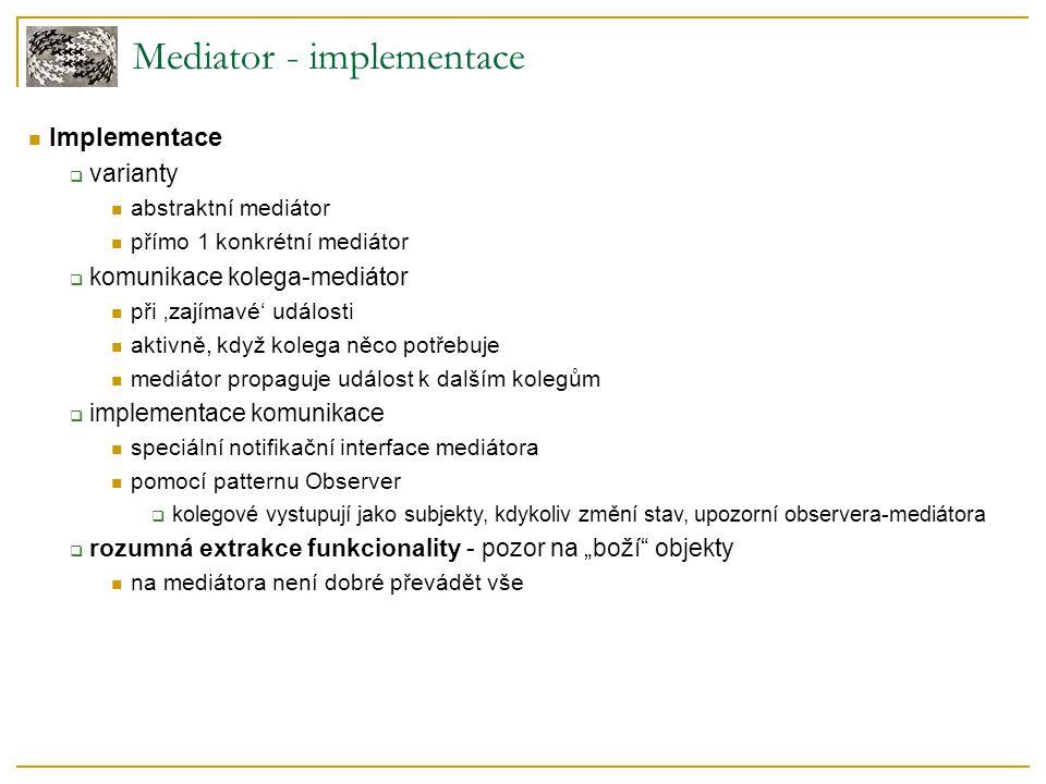 Mediator - implementace  Implementace  varianty  abstraktní mediátor  přímo 1 konkrétní mediátor  komunikace kolega-mediátor  při 'zajímavé' udá