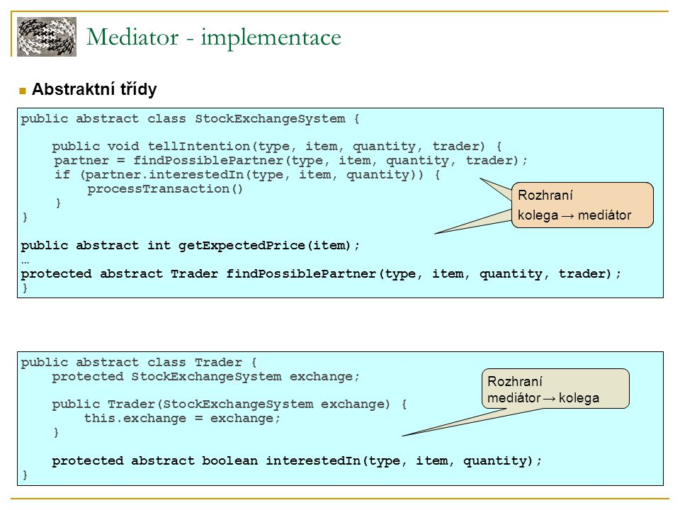 Mediator - implementace public abstract class StockExchangeSystem { public void tellIntention(type, item, quantity, trader) { partner = findPossiblePartner(type, item, quantity, trader); if (partner.interestedIn(type, item, quantity)) { processTransaction() } public abstract int getExpectedPrice(item); … protected abstract Trader findPossiblePartner(type, item, quantity, trader); } Rozhraní kolega → mediátor public abstract class Trader { protected StockExchangeSystem exchange; public Trader(StockExchangeSystem exchange) { this.exchange = exchange; } protected abstract boolean interestedIn(type, item, quantity); }  Abstraktní třídy Rozhraní mediátor → kolega