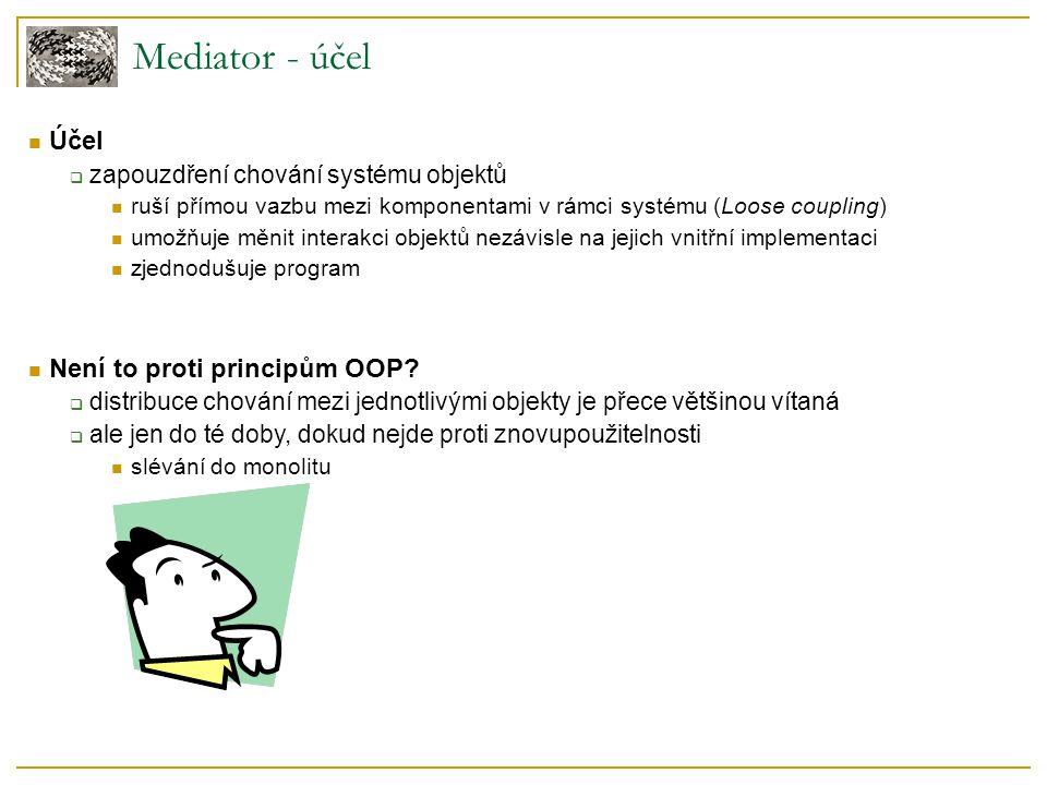 Mediator - účel  Účel  zapouzdření chování systému objektů  ruší přímou vazbu mezi komponentami v rámci systému (Loose coupling)  umožňuje měnit i