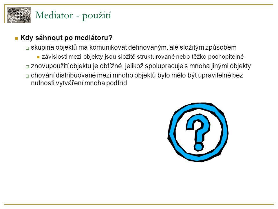 Mediator - použití  Kdy sáhnout po mediátoru?  skupina objektů má komunikovat definovaným, ale složitým způsobem  závislosti mezi objekty jsou slož