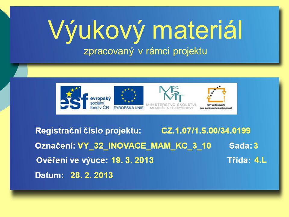 Výukový materiál zpracovaný v rámci projektu Označení:Sada: Ověření ve výuce:Třída: Datum: Registrační číslo projektu:CZ.1.07/1.5.00/34.0199 3VY_32_INOVACE_MAM_KC_3_10 19.