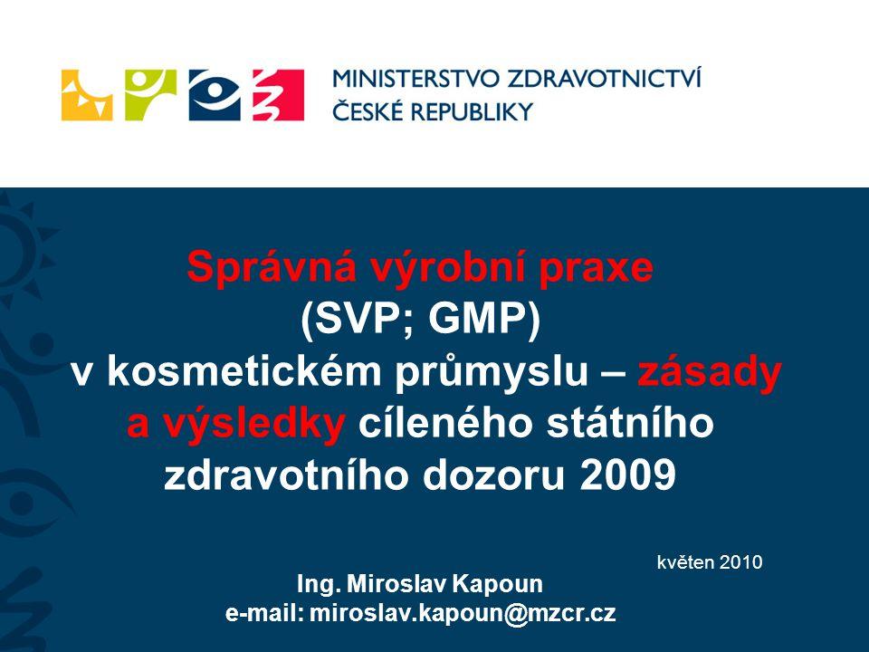 Správná výrobní praxe (SVP; GMP) v kosmetickém průmyslu – zásady a výsledky cíleného státního zdravotního dozoru 2009 Ing. Miroslav Kapoun e-mail: mir