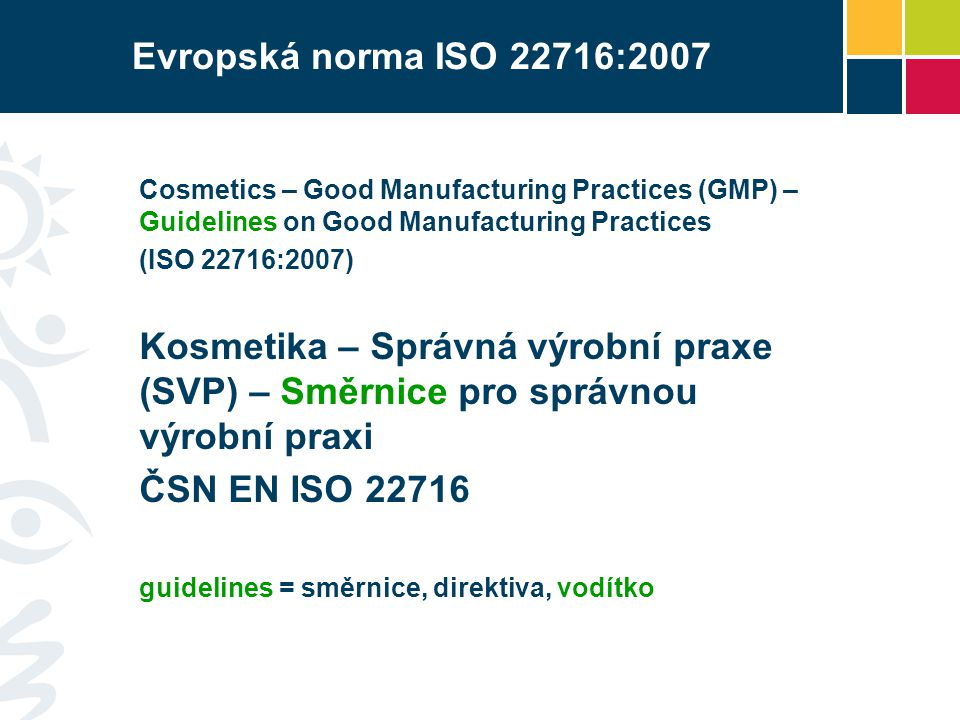 Evropská norma ISO 22716:2007 Cosmetics – Good Manufacturing Practices (GMP) – Guidelines on Good Manufacturing Practices (ISO 22716:2007) Kosmetika –