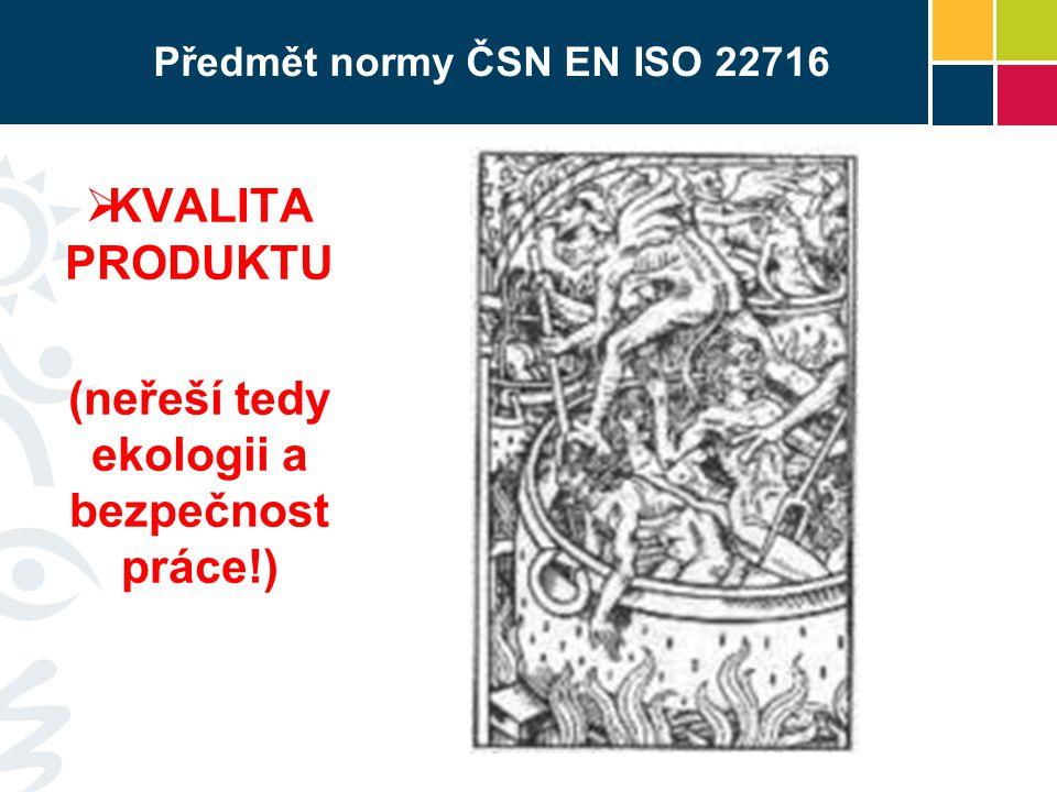 Předmět normy ČSN EN ISO 22716  KVALITA PRODUKTU (neřeší tedy ekologii a bezpečnost práce!)