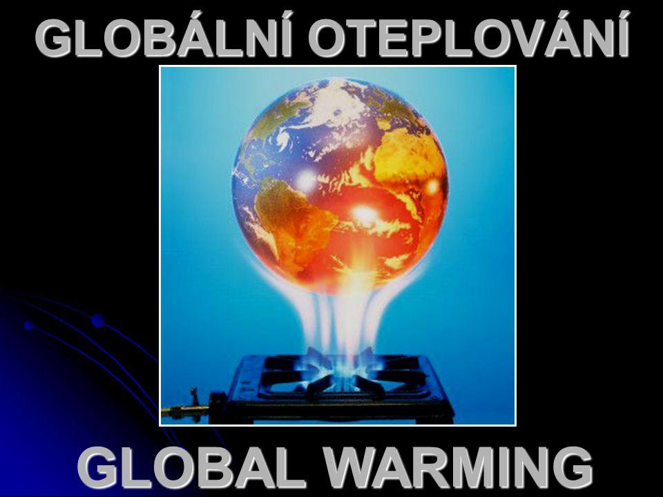GLOBÁLNÍ OTEPLOVÁNÍ  Popisuje nárůst průměrné teploty zemské atmosféry a oceánů, který byl pozorován v posledních dekádách.