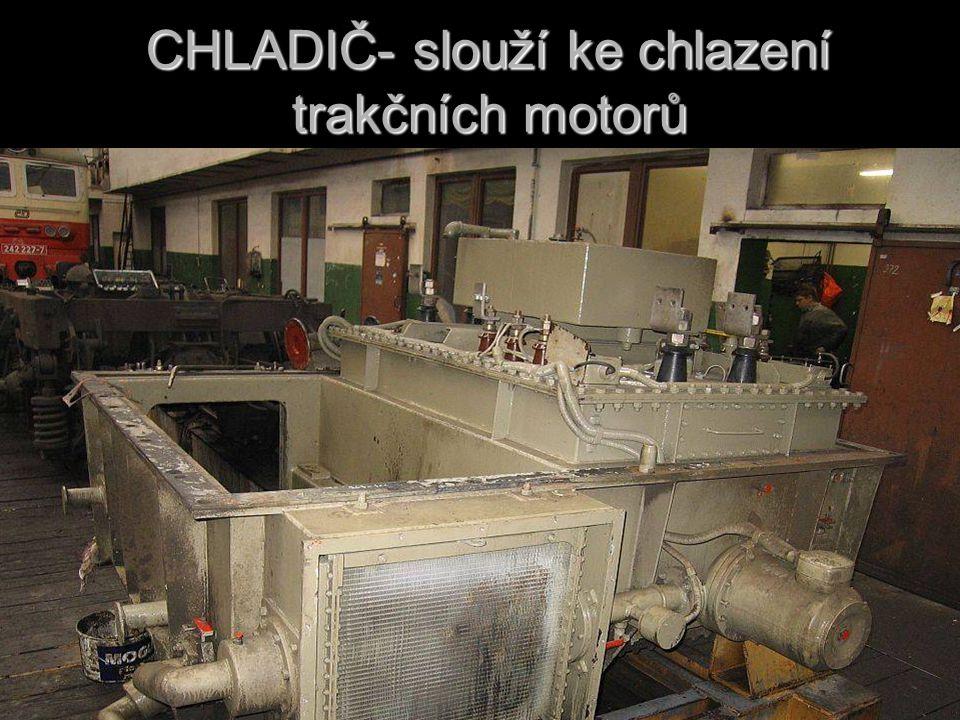 CHLADIČ- slouží ke chlazení trakčních motorů