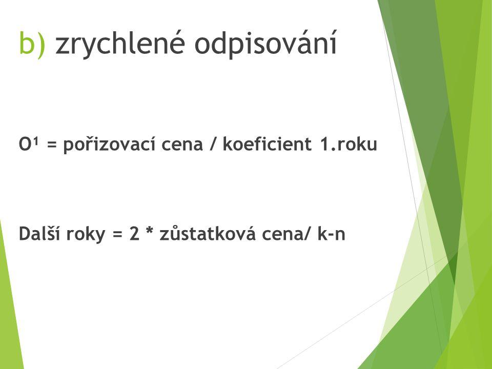 b) zrychlené odpisování O¹ = pořizovací cena / koeficient 1.roku Další roky = 2 * zůstatková cena/ k-n
