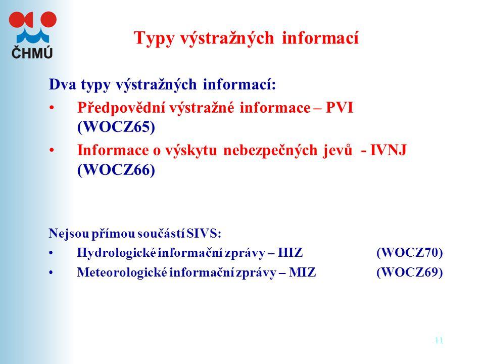 11 Typy výstražných informací Dva typy výstražných informací: •Předpovědní výstražné informace – PVI (WOCZ65) •Informace o výskytu nebezpečných jevů - IVNJ (WOCZ66) Nejsou přímou součástí SIVS: •Hydrologické informační zprávy – HIZ (WOCZ70) •Meteorologické informační zprávy – MIZ (WOCZ69)