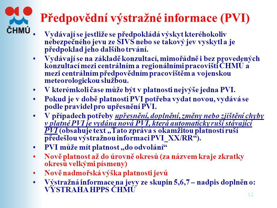 12 Předpovědní výstražné informace (PVI) •Vydávají se jestliže se předpokládá výskyt kteréhokoliv nebezpečného jevu ze SIVS nebo se takový jev vyskytl a je předpoklad jeho dalšího trvání.