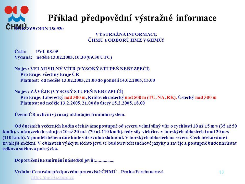 13 Příklad předpovědní výstražné informace WOCZ65 OPIN 130930 VÝSTRAŽNÁ INFORMACE ČHMÚ a ODBORŮ HMZ VGHMÚř Číslo: PVI_08/05 Vydaná: neděle 13.02.2005, 10.30 (09.30 UTC) Na jev: VELMI SILNÝ VÍTR (VYSOKÝ STUPEŇ NEBEZPEČÍ) Pro kraje: všechny kraje ČR Platnost: od neděle 13.02.2005, 21.00 do pondělí 14.02.2005, 15.00 Na jev: ZÁVĚJE (VYSOKÝ STUPEŇ NEBEZPEČÍ) Pro kraje: Liberecký nad 500 m, Královéhradecký nad 500 m (TU, NA, RK), Ústecký nad 500 m Platnost: od neděle 13.2.2005, 21.00 do úterý 15.2.2005, 18.00 Území ČR ovlivní výrazný okludující frontální systém.