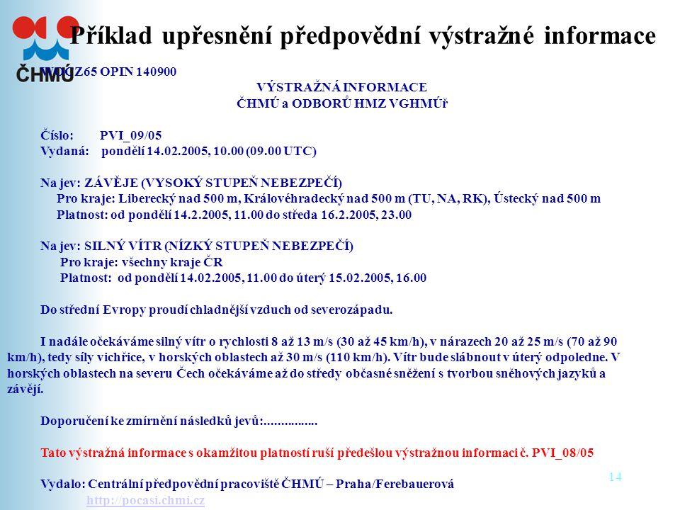 14 Příklad upřesnění předpovědní výstražné informace WOCZ65 OPIN 140900 VÝSTRAŽNÁ INFORMACE ČHMÚ a ODBORŮ HMZ VGHMÚř Číslo: PVI_09/05 Vydaná: pondělí 14.02.2005, 10.00 (09.00 UTC) Na jev: ZÁVĚJE (VYSOKÝ STUPEŇ NEBEZPEČÍ) Pro kraje: Liberecký nad 500 m, Královéhradecký nad 500 m (TU, NA, RK), Ústecký nad 500 m Platnost: od pondělí 14.2.2005, 11.00 do středa 16.2.2005, 23.00 Na jev: SILNÝ VÍTR (NÍZKÝ STUPEŇ NEBEZPEČÍ) Pro kraje: všechny kraje ČR Platnost: od pondělí 14.02.2005, 11.00 do úterý 15.02.2005, 16.00 Do střední Evropy proudí chladnější vzduch od severozápadu.