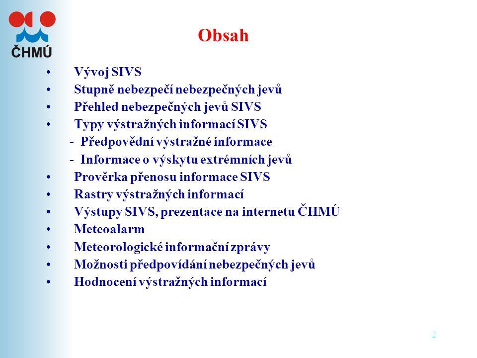 2 •Vývoj SIVS •Stupně nebezpečí nebezpečných jevů •Přehled nebezpečných jevů SIVS •Typy výstražných informací SIVS - Předpovědní výstražné informace - Informace o výskytu extrémních jevů •Prověrka přenosu informace SIVS •Rastry výstražných informací •Výstupy SIVS, prezentace na internetu ČHMÚ •Meteoalarm •Meteorologické informační zprávy •Možnosti předpovídání nebezpečných jevů •Hodnocení výstražných informací Obsah