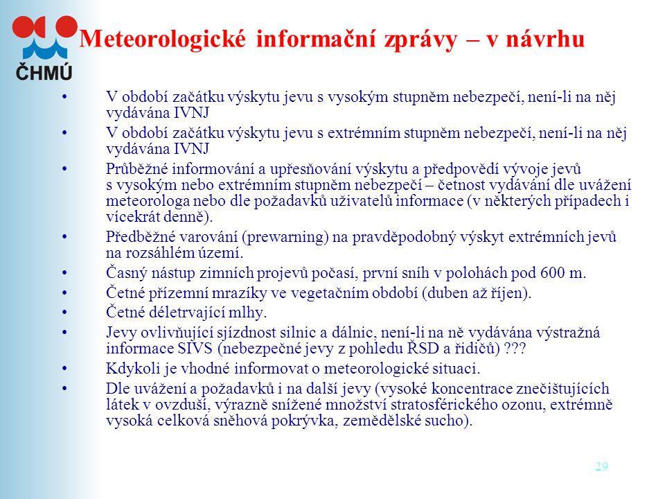 29 Meteorologické informační zprávy – v návrhu •V období začátku výskytu jevu s vysokým stupněm nebezpečí, není-li na něj vydávána IVNJ •V období začátku výskytu jevu s extrémním stupněm nebezpečí, není-li na něj vydávána IVNJ •Průběžné informování a upřesňování výskytu a předpovědí vývoje jevů s vysokým nebo extrémním stupněm nebezpečí – četnost vydávání dle uvážení meteorologa nebo dle požadavků uživatelů informace (v některých případech i vícekrát denně).