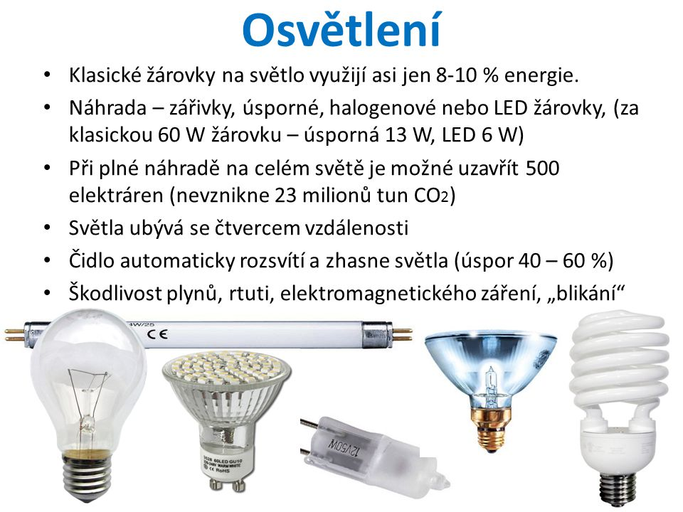 Osvětlení • Klasické žárovky na světlo využijí asi jen 8-10 % energie. • Náhrada – zářivky, úsporné, halogenové nebo LED žárovky, (za klasickou 60 W ž