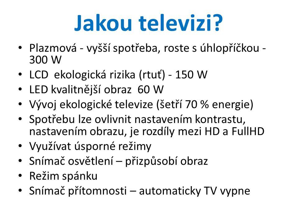 Jakou televizi? • Plazmová - vyšší spotřeba, roste s úhlopříčkou - 300 W • LCD ekologická rizika (rtuť) - 150 W • LED kvalitnější obraz 60 W • Vývoj e