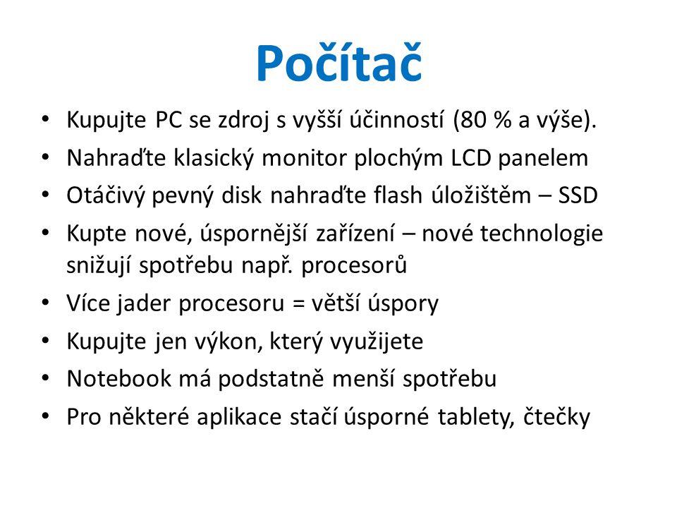 Počítač • Kupujte PC se zdroj s vyšší účinností (80 % a výše). • Nahraďte klasický monitor plochým LCD panelem • Otáčivý pevný disk nahraďte flash úlo