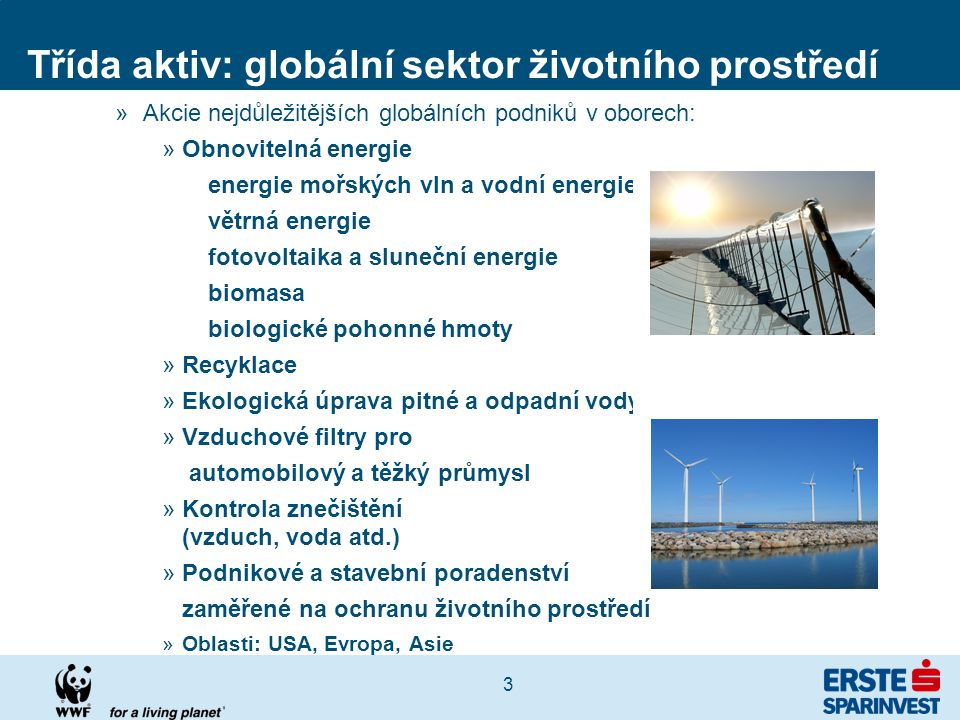 3 Třída aktiv: globální sektor životního prostředí »Akcie nejdůležitějších globálních podniků v oborech: »Obnovitelná energie energie mořských vln a vodní energie větrná energie fotovoltaika a sluneční energie biomasa biologické pohonné hmoty »Recyklace »Ekologická úprava pitné a odpadní vody »Vzduchové filtry pro automobilový a těžký průmysl »Kontrola znečištění (vzduch, voda atd.) »Podnikové a stavební poradenství zaměřené na ochranu životního prostředí »Oblasti: USA, Evropa, Asie