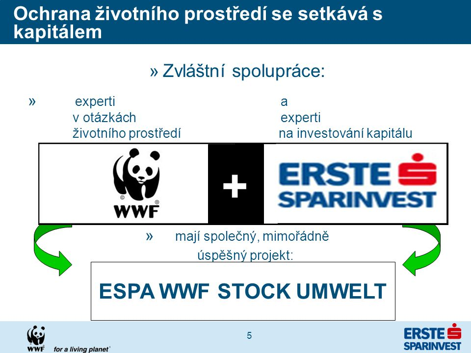 5 »Zvláštní spolupráce: » experti a v otázkách experti životního prostředí na investování kapitálu » mají společný, mimořádně úspěšný projekt: ESPA WWF STOCK UMWELT Ochrana životního prostředí se setkává s kapitálem +