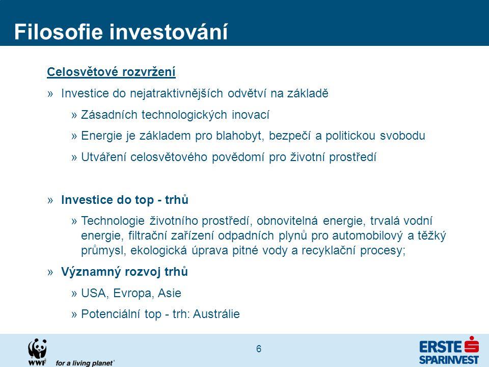 6 Filosofie investování Celosvětové rozvržení »Investice do nejatraktivnějších odvětví na základě »Zásadních technologických inovací »Energie je základem pro blahobyt, bezpečí a politickou svobodu »Utváření celosvětového povědomí pro životní prostředí »Investice do top - trhů »Technologie životního prostředí, obnovitelná energie, trvalá vodní energie, filtrační zařízení odpadních plynů pro automobilový a těžký průmysl, ekologická úprava pitné vody a recyklační procesy; »Významný rozvoj trhů »USA, Evropa, Asie »Potenciální top - trh: Austrálie