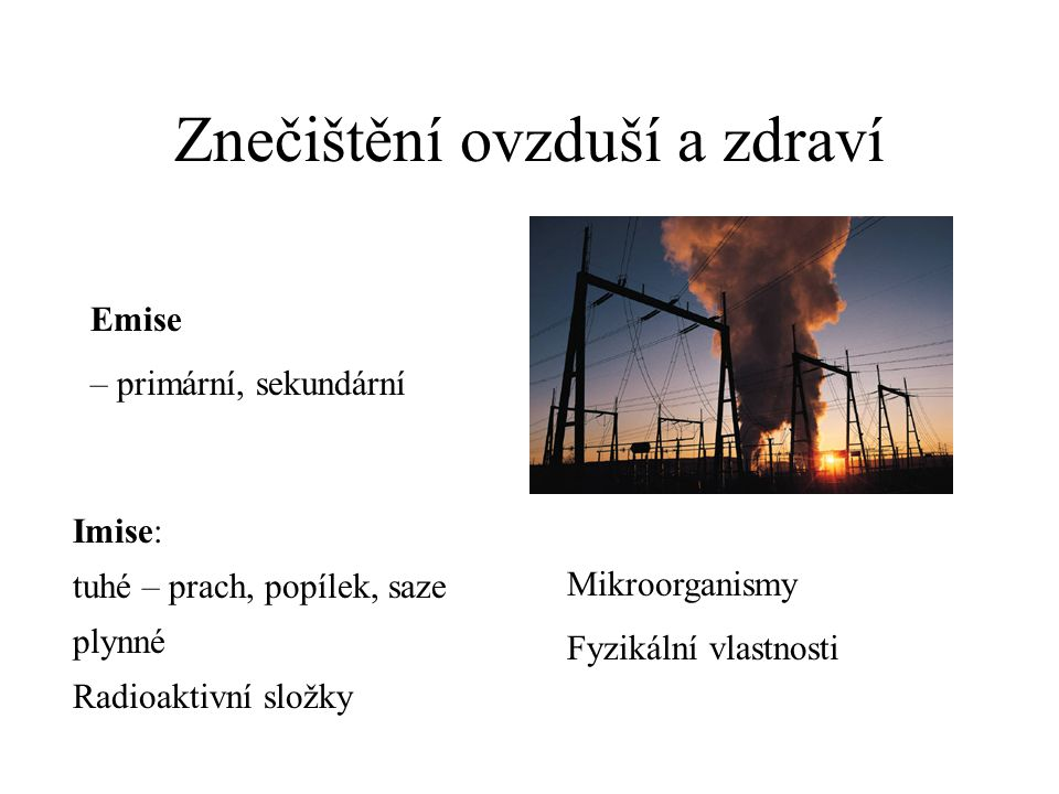Znečištění ovzduší a zdraví Emise – primární, sekundární Imise: tuhé – prach, popílek, saze plynné Radioaktivní složky Mikroorganismy Fyzikální vlastnosti