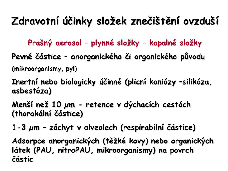 Zdravotní účinky složek znečištění ovzduší Prašný aerosol – plynné složky – kapalné složky Pevné částice – anorganického či organického původu (mikroorganismy, pyl) Inertní nebo biologicky účinné (plicní koniózy –silikóza, asbestóza) Menší než 10 µm - retence v dýchacích cestách (thorakální částice) 1-3 µm – záchyt v alveolech (respirabilní částice) Adsorpce anorganických (těžké kovy) nebo organických látek (PAU, nitroPAU, mikroorganismy) na povrch částic