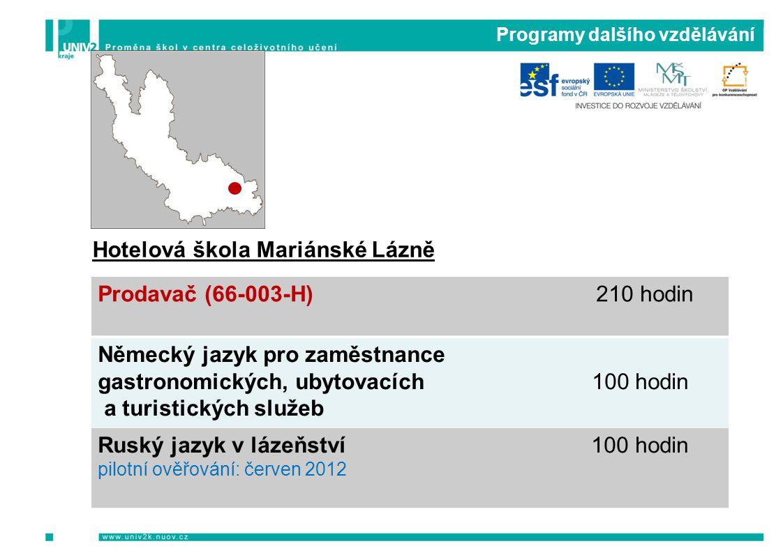 Programy dalšího vzdělávání Hotelová škola Mariánské Lázně Prodavač (66-003-H) 210 hodin Německý jazyk pro zaměstnance gastronomických, ubytovacích 100 hodin a turistických služeb Ruský jazyk v lázeňství 100 hodin pilotní ověřování: červen 2012