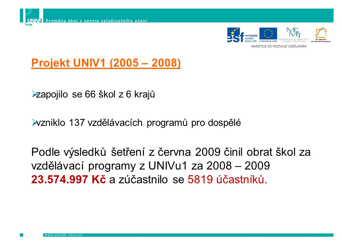 Projekt UNIV1 (2005 – 2008)  zapojilo se 66 škol z 6 krajů  vzniklo 137 vzdělávacích programů pro dospělé Podle výsledků šetření z června 2009 činil obrat škol za vzdělávací programy z UNIVu1 za 2008 – 2009 23.574.997 Kč a zúčastnilo se 5819 účastníků.