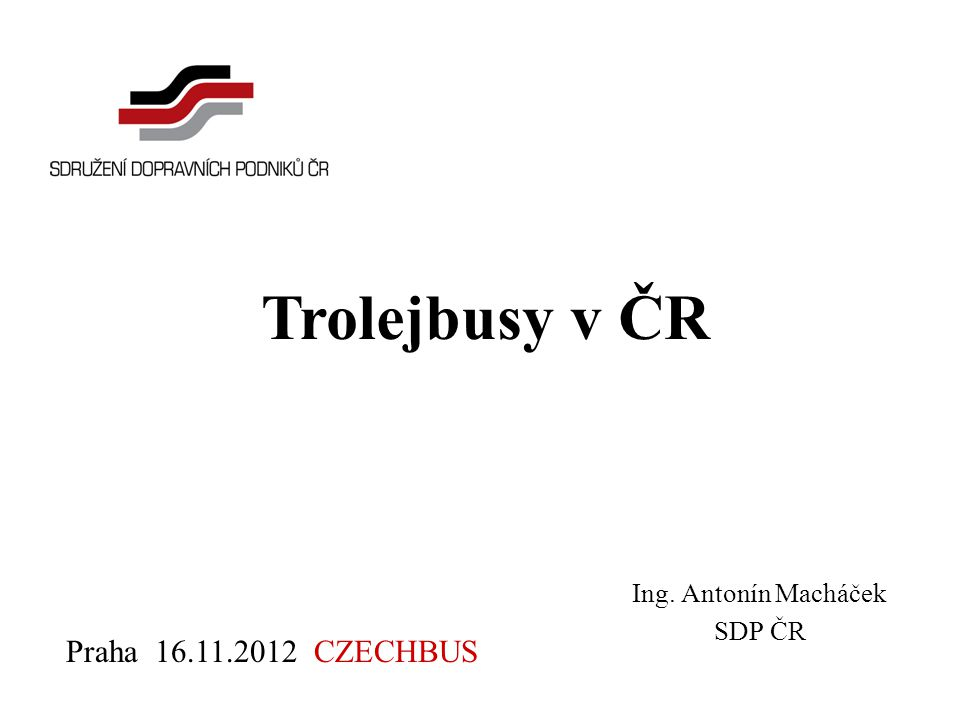 Ing. Antonín Macháček SDP ČR Trolejbusy v ČR Praha 16.11.2012 CZECHBUS