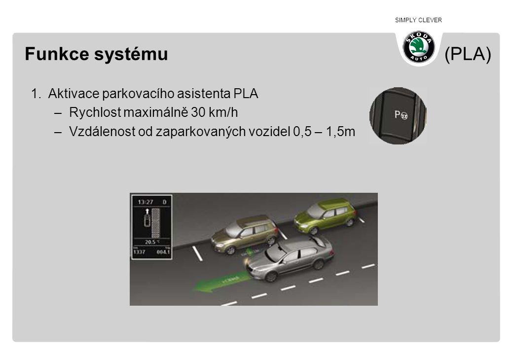 SIMPLY CLEVER Funkce systému (PLA) 1.Aktivace parkovacího asistenta PLA –Rychlost maximálně 30 km/h –Vzdálenost od zaparkovaných vozidel 0,5 – 1,5m