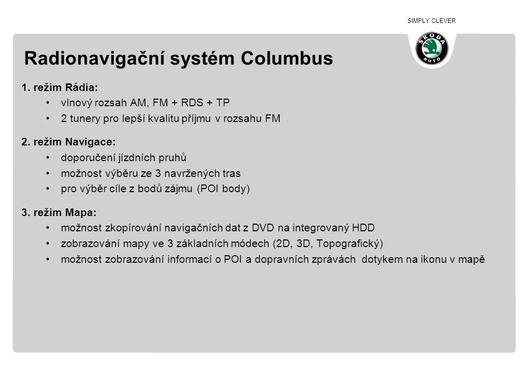 SIMPLY CLEVER Radionavigační systém Columbus 1. režim Rádia: •vlnový rozsah AM, FM + RDS + TP •2 tunery pro lepší kvalitu příjmu v rozsahu FM 2. režim