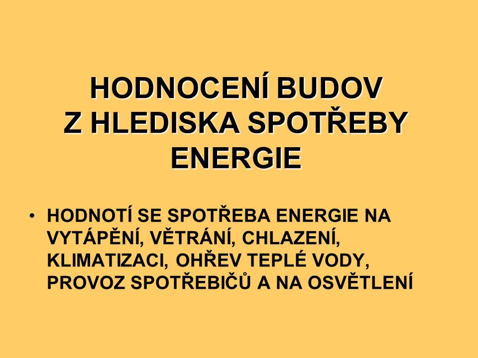 HODNOCENÍ BUDOV Z HLEDISKA SPOTŘEBY ENERGIE •HODNOTÍ SE SPOTŘEBA ENERGIE NA VYTÁPĚNÍ, VĚTRÁNÍ, CHLAZENÍ, KLIMATIZACI, OHŘEV TEPLÉ VODY, PROVOZ SPOTŘEB