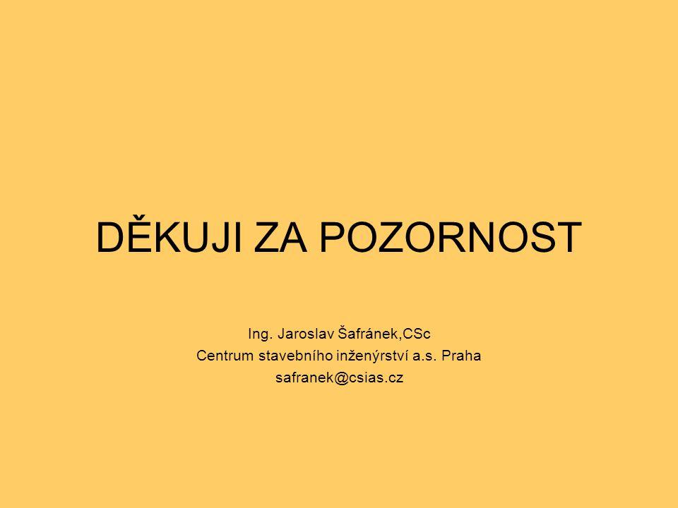 DĚKUJI ZA POZORNOST Ing. Jaroslav Šafránek,CSc Centrum stavebního inženýrství a.s. Praha safranek@csias.cz