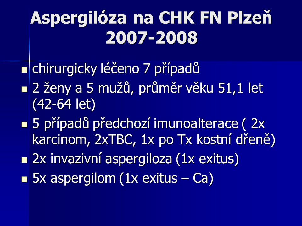 Aspergilóza na CHK FN Plzeň 2007-2008  chirurgicky léčeno 7 případů  2 ženy a 5 mužů, průměr věku 51,1 let (42-64 let)  5 případů předchozí imunoal