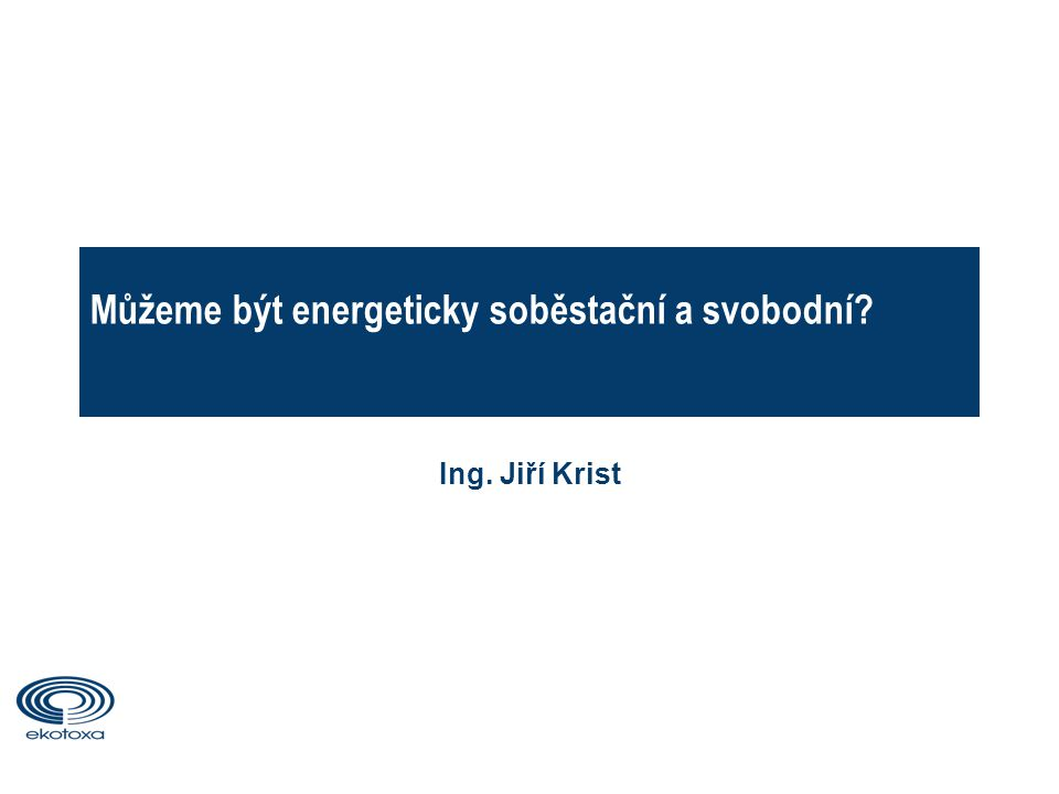 Můžeme být energeticky soběstační a svobodní Ing. Jiří Krist 1