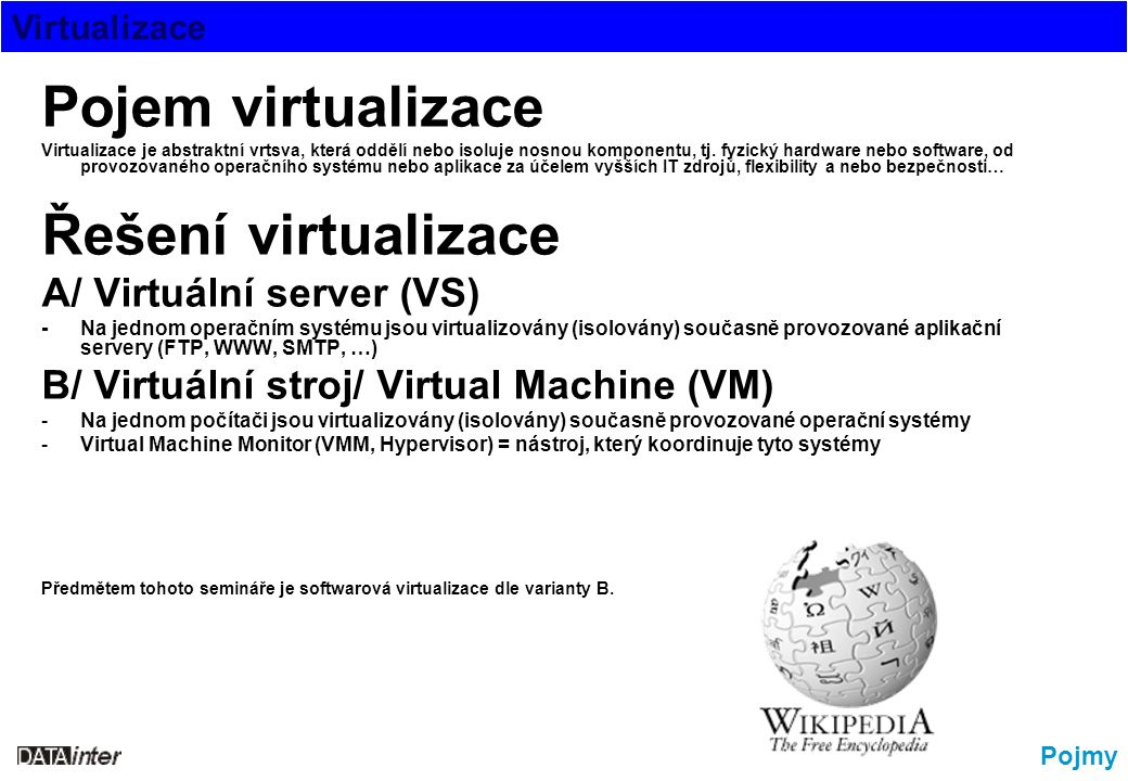 Virtualizace Pojmy Pojem virtualizace Virtualizace je abstraktní vrtsva, která oddělí nebo isoluje nosnou komponentu, tj. fyzický hardware nebo softwa