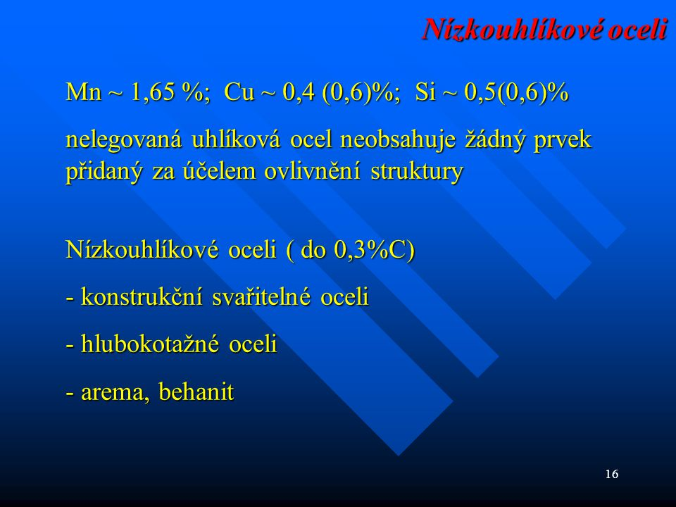 16 Mn ~ 1,65 %; Cu ~ 0,4 (0,6)%; Si ~ 0,5(0,6)% nelegovaná uhlíková ocel neobsahuje žádný prvek přidaný za účelem ovlivnění struktury Nízkouhlíkové oc